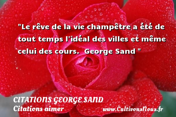 Le rêve de la vie champêtre a été de tout temps l idéal des villes et même celui des cours.   George Sand    Une citation sur aimer CITATIONS GEORGE SAND - Citations George Sand - Citations aimer