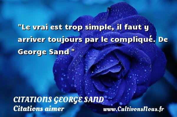 Citations George Sand - Citation simple - Citations aimer - Le vrai est trop simple, il faut y arriver toujours par le compliqué.  De George Sand CITATIONS GEORGE SAND