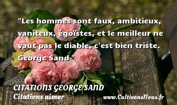 Citations George Sand - Citations aimer - Les hommes sont faux, ambitieux, vaniteux, égoïstes, et le meilleur ne vaut pas le diable, c est bien triste.   George Sand   Une citation sur aimer CITATIONS GEORGE SAND