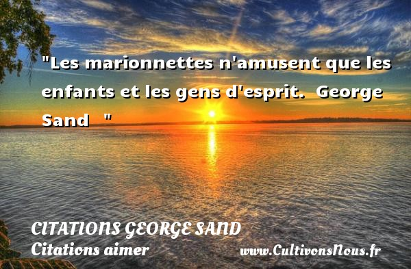 Citations George Sand - Citations aimer - Les marionnettes n amusent que les enfants et les gens d esprit.   George Sand   CITATIONS GEORGE SAND