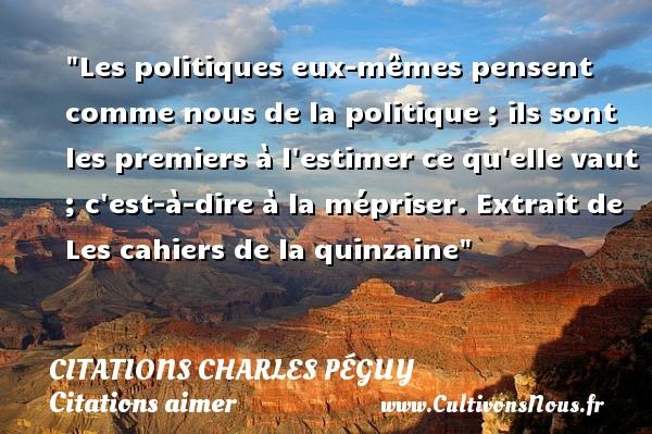 Citations Charles Péguy - Citations aimer - Les politiques eux-mêmes pensent comme nous de la politique ; ils sont les premiers à l estimer ce qu elle vaut ; c est-à-dire à la mépriser.  Extrait de Les cahiers de la quinzaine  Une citation de Charles Péguy    CITATIONS CHARLES PÉGUY