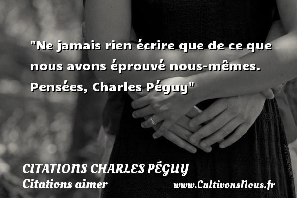 Citations Charles Péguy - Citations aimer - Ne jamais rien écrire que de ce que nous avons éprouvé nous-mêmes.  Pensées, Charles Péguy CITATIONS CHARLES PÉGUY