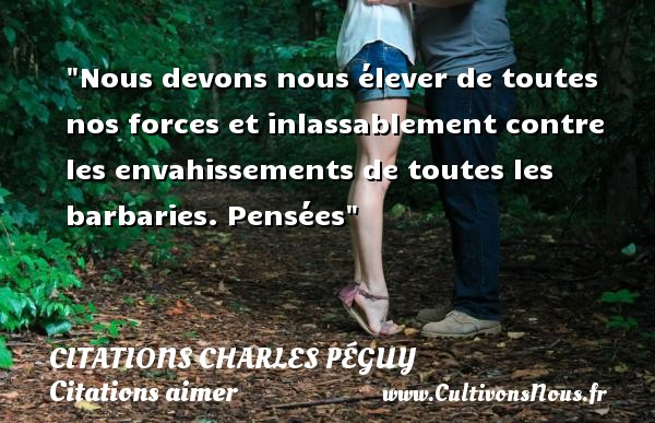 Nous devons nous élever de toutes nos forces et inlassablement contre les envahissements de toutes les barbaries.  Pensées  Une citation de Charles Péguy CITATIONS CHARLES PÉGUY - Citations Charles Péguy - Citations aimer