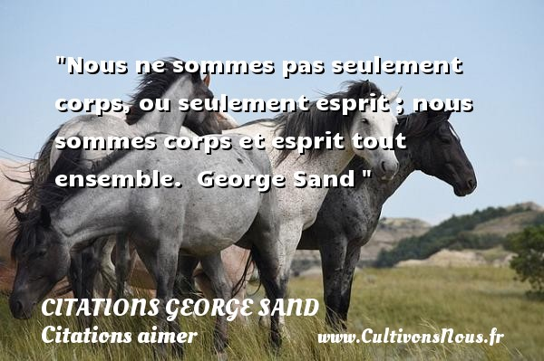 Citations George Sand - Citations aimer - Nous ne sommes pas seulement corps, ou seulement esprit ; nous sommes corps et esprit tout ensemble.   George Sand   Une citation sur aimer CITATIONS GEORGE SAND