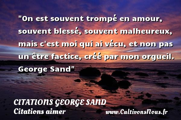 Citations George Sand - Citations aimer - On est souvent trompé en amour, souvent blessé, souvent malheureux, mais c est moi qui ai vécu, et non pas un être factice, créé par mon orgueil.   George Sand   Une citation sur aimer CITATIONS GEORGE SAND