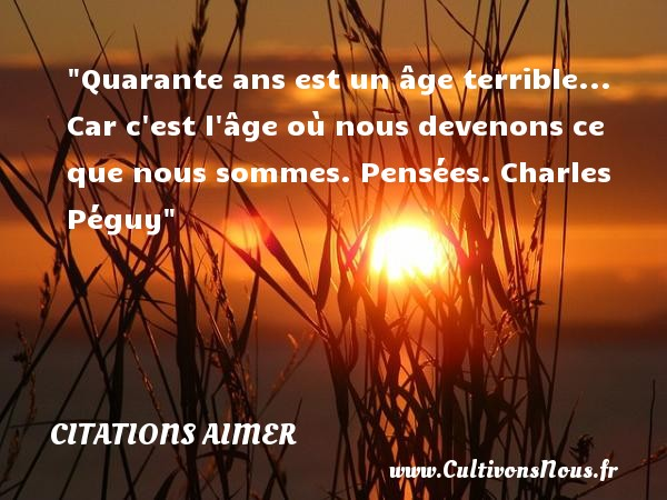 Quarante ans est un âge terrible... Car c est l âge où nous devenons ce que nous sommes.  Pensées. Charles Péguy   Une citation aimer CITATIONS CHARLES PÉGUY - Citations Charles Péguy - Citation quarante ans - Citations aimer