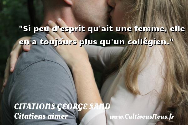 Citations George Sand - Citations aimer - Si peu d esprit qu ait une femme, elle en a toujours plus qu un collégien.  Une citation de George Sand CITATIONS GEORGE SAND