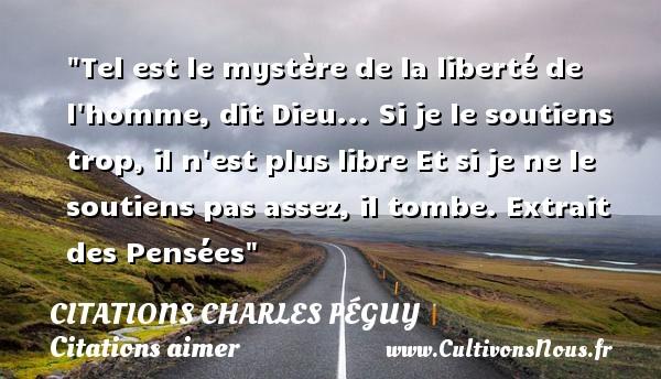 Citations Charles Péguy - Citations aimer - Tel est le mystère de la liberté de l homme, dit Dieu... Si je le soutiens trop, il n est plus libre Et si je ne le soutiens pas assez, il tombe.  Extrait des Pensées  Une citation de Charles Péguy CITATIONS CHARLES PÉGUY
