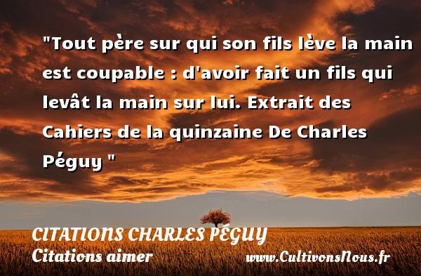 Citations Charles Péguy - Citation mon fils - Citations aimer - Tout père sur qui son fils lève la main est coupable : d avoir fait un fils qui levât la main sur lui.  Extrait des Cahiers de la quinzaine  De Charles Péguy CITATIONS CHARLES PÉGUY