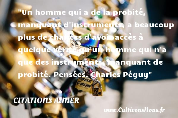 Un homme qui a de la probité, manquant d instruments, a beaucoup plus de chances d avoir accès à quelque vérité qu un homme qui n a que des instruments, manquant de probité.  Pensées. Charles Péguy   Une citation aimer CITATIONS CHARLES PÉGUY - Citations Charles Péguy - Citations aimer