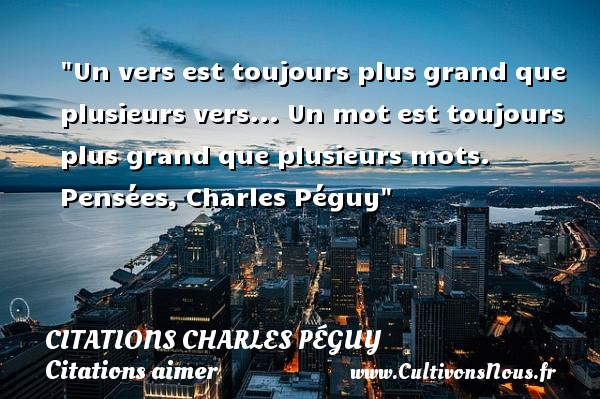 Citations Charles Péguy - Citations aimer - Un vers est toujours plus grand que plusieurs vers... Un mot est toujours plus grand que plusieurs mots.  Pensées, Charles Péguy CITATIONS CHARLES PÉGUY