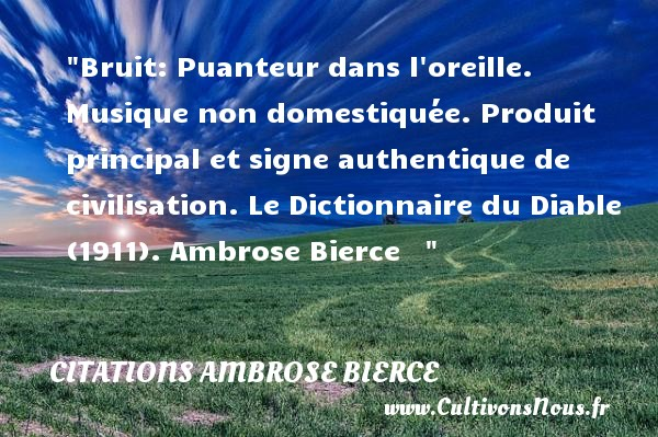 Bruit: Puanteur dans l oreille. Musique non domestiquée. Produit principal et signe authentique de civilisation.  Le Dictionnaire du Diable (1911). Ambrose Bierce     CITATIONS AMBROSE BIERCE - Citation Théâtre