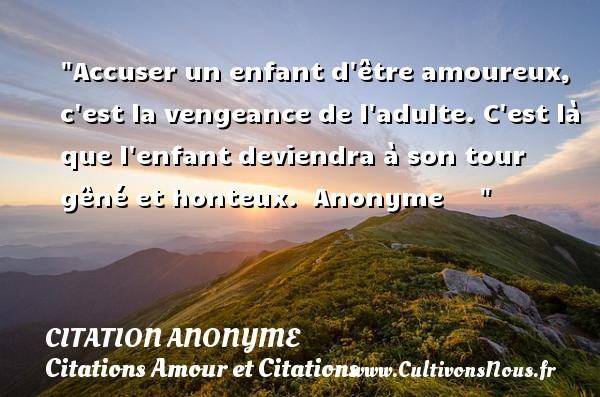 Citation anonyme - Citation vengeance - Citations Amour et Citations - Accuser un enfant d être amoureux, c est la vengeance de l adulte. C est là que l enfant deviendra à son tour gêné et honteux.   Anonyme      CITATION ANONYME