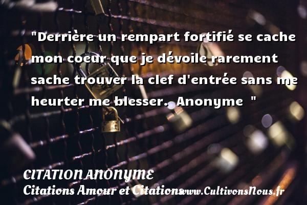 Citation anonyme - Citations Amour et Citations - Derrière un rempart fortifié se cache mon coeur que je dévoile rarement sache trouver la clef d entrée sans me heurter me blesser.   Anonyme   CITATION ANONYME