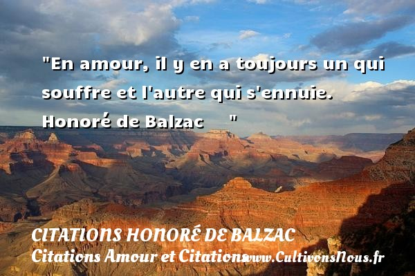 En amour, il y en a toujours un qui souffre et l autre qui s ennuie.   Honoré de Balzac        CITATIONS HONORÉ DE BALZAC - Citations Honoré de Balzac - Citations Amour et Citations