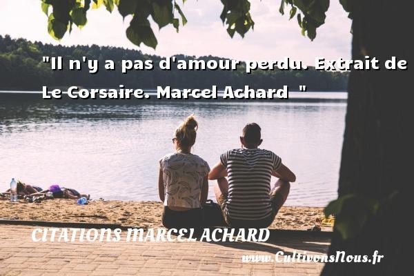 Il n y a pas d amour perdu.  Extrait de Le Corsaire. Marcel Achard   CITATIONS MARCEL ACHARD - Citations amour perdu