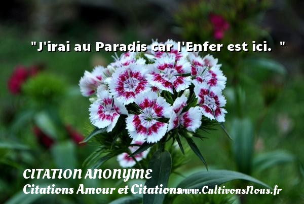 Citation anonyme - Citations Amour et Citations - J irai au Paradis car l Enfer est ici.    CITATION ANONYME