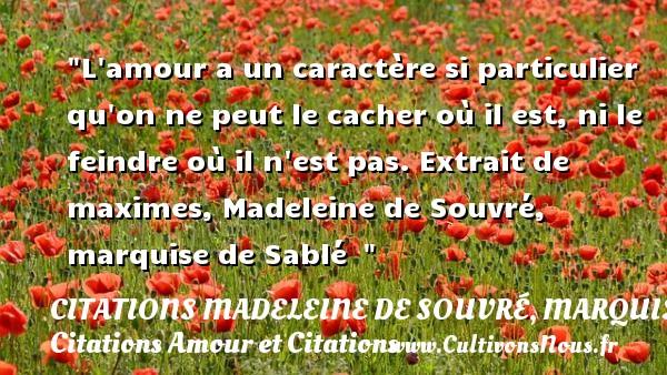 Citations Madeleine de Souvré, marquise de Sablé - Citations Amour et Citations - L amour a un caractère si particulier qu on ne peut le cacher où il est, ni le feindre où il n est pas.  Extrait de maximes, Madeleine de Souvré, marquise de Sablé   CITATIONS MADELEINE DE SOUVRÉ, MARQUISE DE SABLÉ