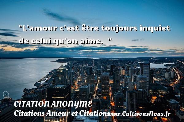 Citation anonyme - Citations Amour et Citations - L amour c est être toujours inquiet de celui qu on aime.   CITATION ANONYME