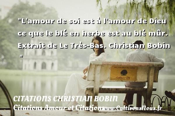 Citations Christian Bobin - Citations Amour et Citations - L amour de soi est à l amour de Dieu ce que le blé en herbe est au blé mûr.  Extrait de Le Très-Bas. Christian Bobin    CITATIONS CHRISTIAN BOBIN