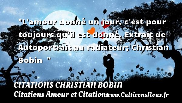 L amour donné un jour, c est pour toujours qu il est donné.  Extrait de  Autoportrait au radiateur; Christian Bobin    CITATIONS CHRISTIAN BOBIN - Citation jour - Citations Amour et Citations