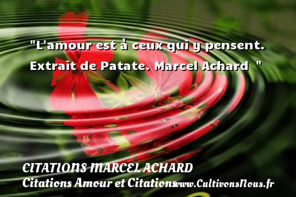 Citations Marcel Achard - Citations Amour et Citations - L amour est à ceux qui y pensent.  Extrait de Patate. Marcel Achard   CITATIONS MARCEL ACHARD
