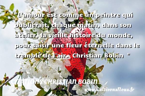 Citations Christian Bobin - Citation oublier - L amour est comme un peintre qui oublierait, chaque matin, dans son atelier, la vieille histoire du monde, pour saisir une fleur éternelle dans le tremblé de l air.   Christian Bobin   CITATIONS CHRISTIAN BOBIN