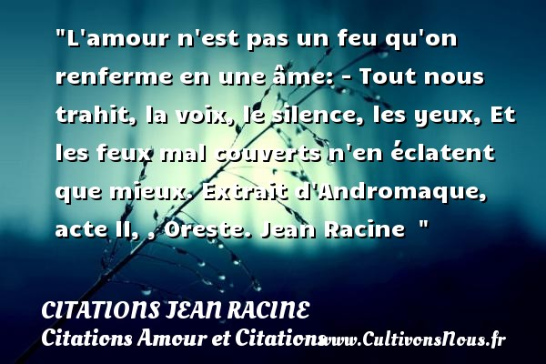 L amour n est pas un feu qu on renferme en une âme: - Tout nous trahit, la voix, le silence, les yeux, Et les feux mal couverts n en éclatent que mieux.  Extrait d Andromaque,  acte II, , Oreste. Jean Racine    CITATIONS JEAN RACINE - Citations Amour et Citations