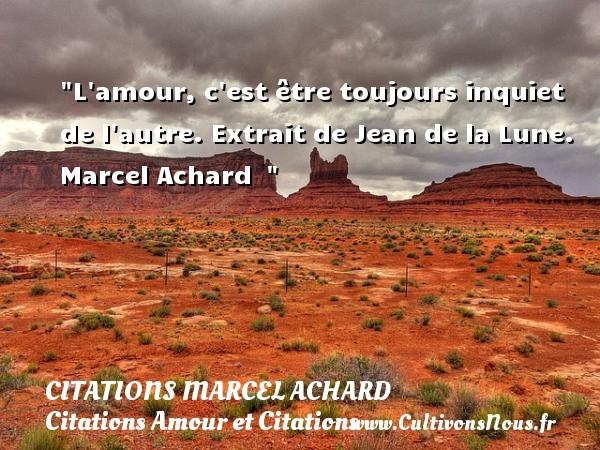 Citations Marcel Achard - Citations Amour et Citations - L amour, c est être toujours inquiet de l autre.  Extrait de Jean de la Lune. Marcel Achard   CITATIONS MARCEL ACHARD