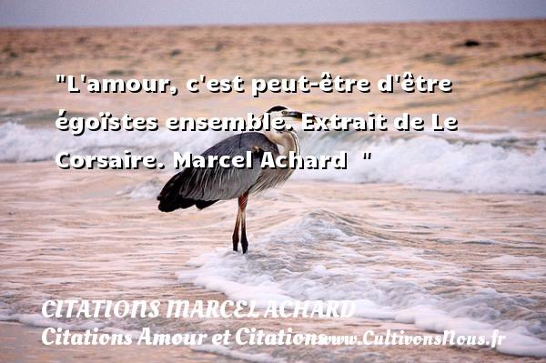 L amour, c est peut-être d être égoïstes ensemble.  Extrait de Le Corsaire. Marcel Achard   CITATIONS MARCEL ACHARD - Citations Amour et Citations