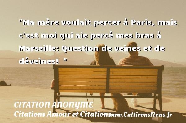 Citation anonyme - Citations Amour et Citations - Ma mère voulait percer à Paris, mais c est moi qui aie percé mes bras à Marseille: Question de veines et de déveines!   CITATION ANONYME