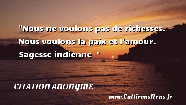 Citation anonyme - Citation richesse - Nous ne voulons pas de richesses. Nous voulons la paix et l amour.  Sagesse indienne   CITATION ANONYME