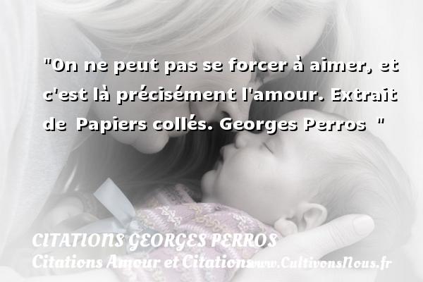 Citations Georges Perros - Citations Amour et Citations - On ne peut pas se forcer à aimer, et c est là précisément l amour.  Extrait de Papiers collés. Georges Perros   CITATIONS GEORGES PERROS