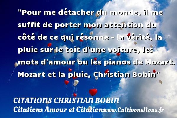 Citations Christian Bobin - Citations Amour et Citations - Pour me détacher du monde, il me suffit de porter mon attention du côté de ce qui résonne - la vérité, la pluie sur le toit d une voiture, les mots d amour ou les pianos de Mozart.  Mozart et la pluie, Christian Bobin CITATIONS CHRISTIAN BOBIN