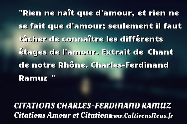 Citations Charles-Ferdinand Ramuz - Citations Amour et Citations - Rien ne naît que d amour, et rien ne se fait que d amour; seulement il faut tâcher de connaître les différents étages de l amour.  Extrait de Chant de notre Rhône. Charles-Ferdinand Ramuz   CITATIONS CHARLES-FERDINAND RAMUZ