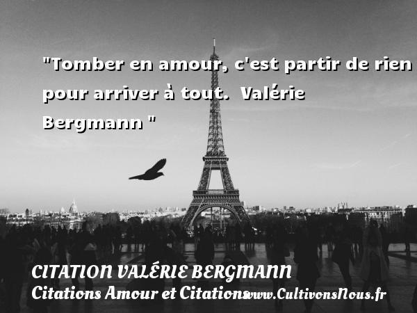 Citation Valérie Bergmann - Citations Amour et Citations - Tomber en amour, c est partir de rien pour arriver à tout.   Valérie Bergmann CITATION VALÉRIE BERGMANN