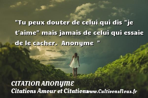 Citation anonyme - Citations Amour et Citations - Tu peux douter de celui qui dis  je t aime  mais jamais de celui qui essaie de le cacher.   Anonyme   CITATION ANONYME