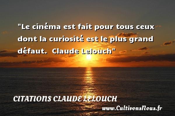 Le cinéma est fait pour tous ceux dont la curiosité est le plus grand défaut.   Claude Lelouch   Une citation sur la vie    CITATIONS CLAUDE LELOUCH
