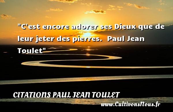 C est encore adorer ses Dieux que de leur jeter des pierres.   Paul Jean Toulet   Une citation sur la vie CITATIONS PAUL JEAN TOULET - Citations Paul Jean Toulet - Citation sur la vie