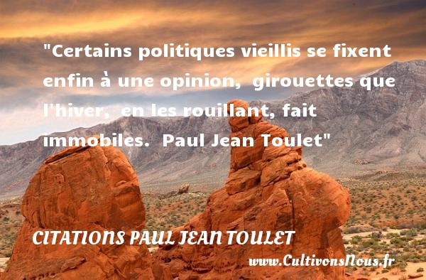 Citations Paul Jean Toulet - Citation sur la vie - Certains politiques vieillis se fixent enfin à une opinion, girouettes que l hiver, en les rouillant, fait immobiles.   Paul Jean Toulet   Une citation sur la vie CITATIONS PAUL JEAN TOULET