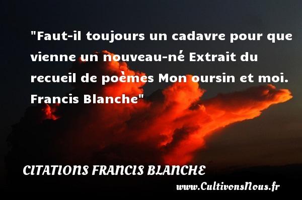 Citations Francis Blanche - Citation sur la vie - Faut-il toujours un cadavre pour que vienne un nouveau-né  Extrait du recueil de poèmes Mon oursin et moi. Francis Blanche   Une citation sur la vie CITATIONS FRANCIS BLANCHE