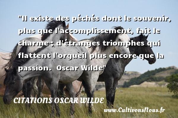 Citations Oscar Wilde - Citation souvenir - Citation sur la vie - Il existe des péchés dont le souvenir, plus que l accomplissement, fait le charme ; d étranges triomphes qui flattent l orgueil plus encore que la passion.   Oscar Wilde   Une citation sur la vie    CITATIONS OSCAR WILDE