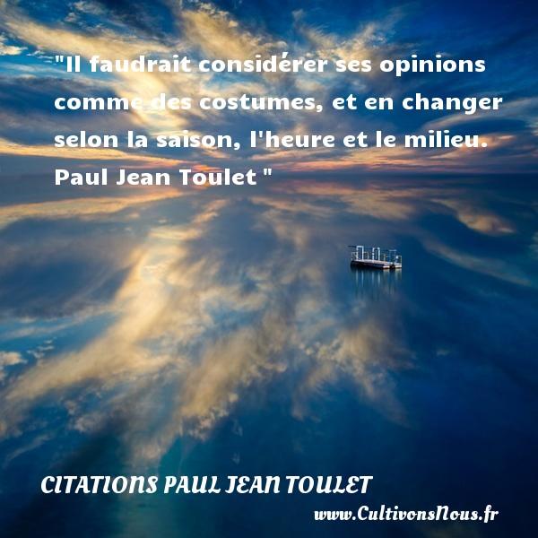 Il faudrait considérer ses opinions comme des costumes, et en changer selon la saison, l heure et le milieu.   Paul Jean Toulet   Une citation sur la vie    CITATIONS PAUL JEAN TOULET - Citations Paul Jean Toulet - Citation sur la vie
