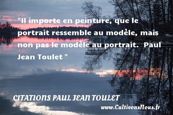Citations Paul Jean Toulet - Citation sur la vie - Il importe en peinture, que le portrait ressemble au modèle, mais non pas le modèle au portrait.   Paul Jean Toulet   Une citation sur la vie CITATIONS PAUL JEAN TOULET