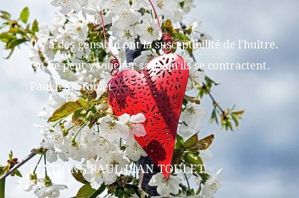 Citations Paul Jean Toulet - Citation sur la vie - Il y a des gens qui ont la susceptibilité de l huître. On ne peut y toucher sans qu ils se contractent.   Paul Jean Toulet   Une citation sur la vie CITATIONS PAUL JEAN TOULET