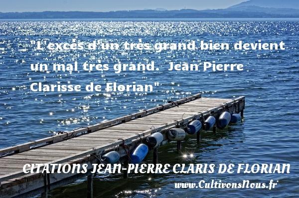 Citations Jean Pierre Claris de Florian - Citation sur la vie - L excès d un très grand bien devient un mal très grand.   Jean Pierre Clarisse de Florian   Une citation sur la vie CITATIONS JEAN PIERRE CLARIS DE FLORIAN