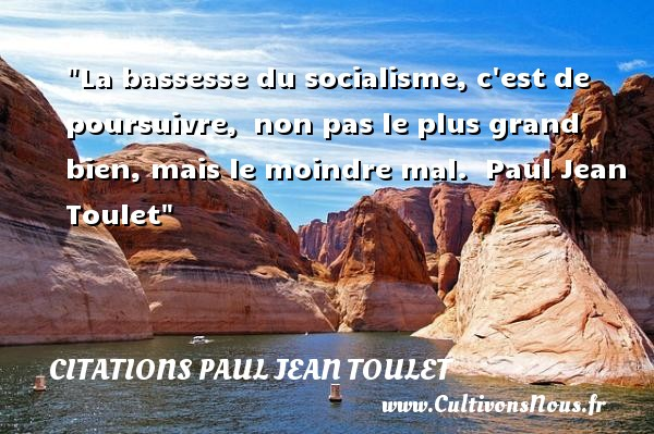 Citations Paul Jean Toulet - Citation sur la vie - La bassesse du socialisme, c est de poursuivre,  non pas le plus grand  bien, mais le moindre mal.   Paul Jean Toulet   Une citation sur la vie CITATIONS PAUL JEAN TOULET