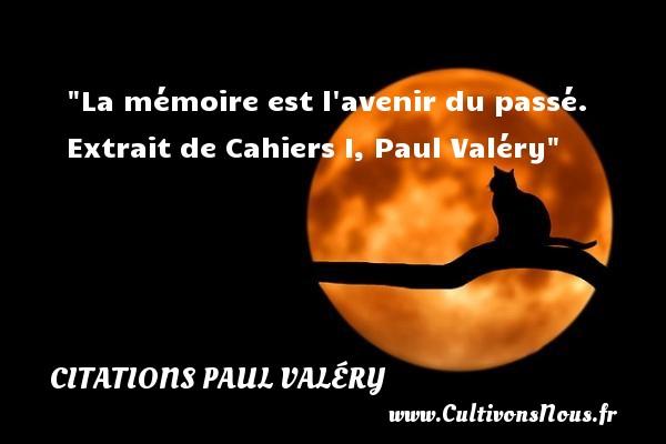 La mémoire est l avenir du passé.  Extrait de Cahiers I, Paul Valéry   Une citation sur la vie    CITATIONS PAUL VALÉRY - Citations Paul Valéry