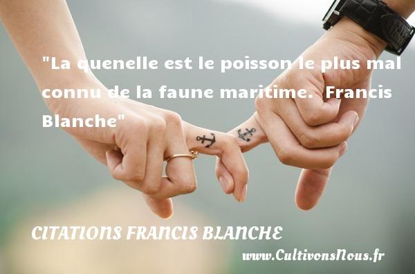 Citations Francis Blanche - Citation sur la vie - La quenelle est le poisson le plus mal connu de la faune maritime.   Francis Blanche   Une citation sur la vie CITATIONS FRANCIS BLANCHE