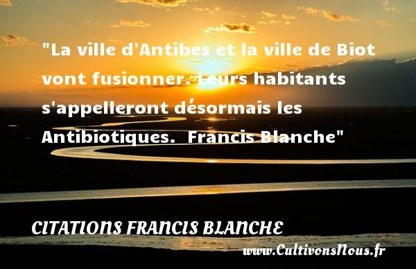Citations Francis Blanche - Citation sur la vie - Citation ville - La ville d Antibes et la ville de Biot vont fusionner. Leurs habitants s appelleront désormais les Antibiotiques.   Francis Blanche   Une citation sur la vie CITATIONS FRANCIS BLANCHE